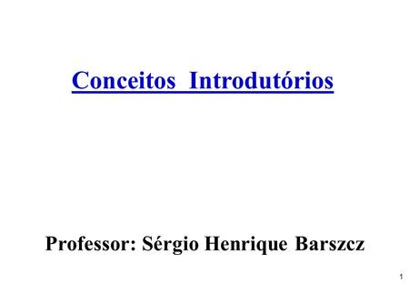1 Conceitos Introdutórios Professor: Sérgio Henrique Barszcz.