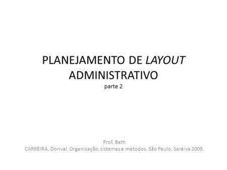 PLANEJAMENTO DE LAYOUT ADMINISTRATIVO parte 2 Prof. Beth CARREIRA, Dorival. Organização, sistemas e métodos. São Paulo, Saraiva 2009.