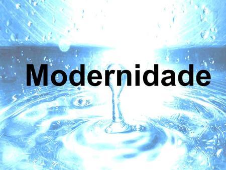 Modernidade Idéia de Modernidade Modernidade – Parece um conceito familiar, pois está mais próximo do que o antigo e o medieval cronologicamente. Somos.