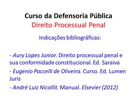 Curso da Defensoria Pública Direito Processual Penal Indicações bibliográficas: - Aury Lopes Junior. Direito processual penal e sua conformidade constitucional.