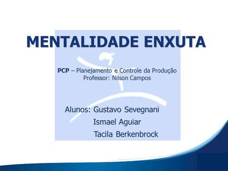 MENTALIDADE ENXUTA PCP – Planejamento e Controle da Produção Professor: Nilson Campos Alunos: Gustavo Sevegnani Ismael Aguiar Tacila Berkenbrock.
