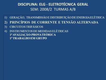 DISCIPLINA: ELG - ELETROTÉCNICA GERAL SEM: 2008/2 TURMAS A/B 1)GERAÇÃO, TRANSMISSÃO E DISTRIBUIÇÃO DE ENERGIA ELÉTRICA 2)PRINCÍPIOS DE CORRENTE E TENSÃO.