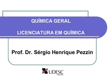 QUÍMICA GERAL LICENCIATURA EM QUÍMICA Prof. Dr. Sérgio Henrique Pezzin.