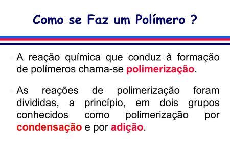 Como se Faz um Polímero ? l A reação química que conduz à formação de polímeros chama-se polimerização. l As reações de polimerização foram divididas,