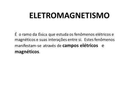 ELETROMAGNETISMO É o ramo da física que estuda os fenômenos elétricos e magnéticos e suas interações entre si. Estes fenômenos manifestam-se através de.
