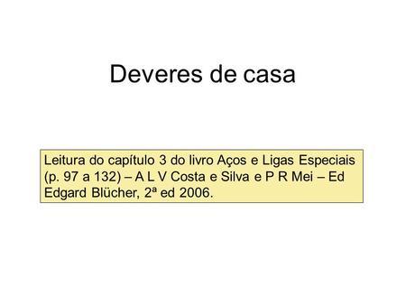 Leitura do capítulo 3 do livro Aços e Ligas Especiais (p. 97 a 132) – A L V Costa e Silva e P R Mei – Ed Edgard Blücher, 2ª ed 2006. Deveres de casa.