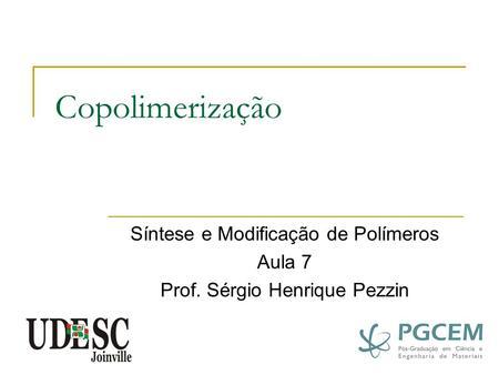 Copolimerização Síntese e Modificação de Polímeros Aula 7 Prof. Sérgio Henrique Pezzin.
