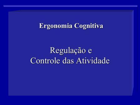Ergonomia Cognitiva Regulação e Controle das Atividade Ergonomia Cognitiva Regulação e Controle das Atividade.