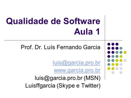 Qualidade de Software Aula 1 Prof. Dr. Luís Fernando Garcia  (MSN) Luisffgarcia (Skype e Twitter)