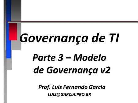 Governança de TI Parte 3 – Modelo de Governança v2 Prof. Luís Fernando Garcia