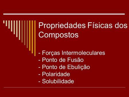 Propriedades Físicas dos Compostos - Forças Intermoleculares - Ponto de Fusão - Ponto de Ebulição - Polaridade - Solubilidade.