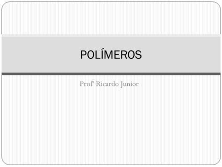 Profª Ricardo Junior POLÍMEROS. CONCEITO Macromoléculas formadas a partir de moléculas menores - os monômeros; O processo de transformação desses monômeros,