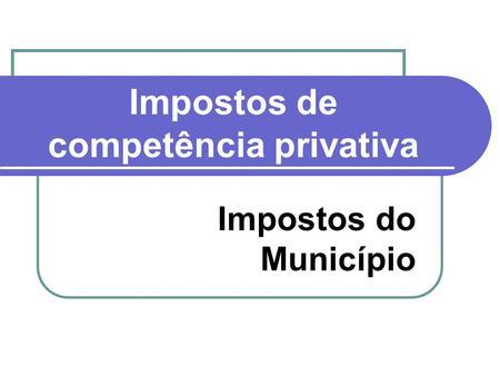 Impostos de competência privativa Impostos do Município.