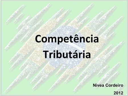 Competência Tributária Nívea Cordeiro 2012. 4.1 – DEFINIÇÃO É o poder tributário juridicamente delimitado; É a capacidade que tem a União, Estados, Distrito.