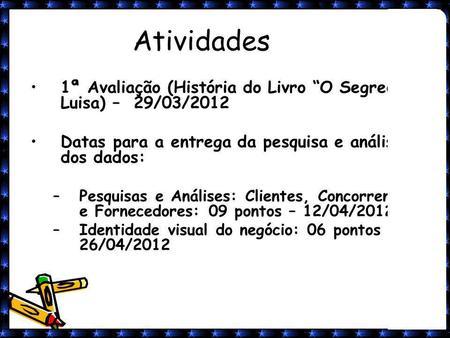 1 Atividades 1ª Avaliação (História do Livro O Segredo de Luisa) – 29/03/2012 Datas para a entrega da pesquisa e análise dos dados: –Pesquisas e Análises: