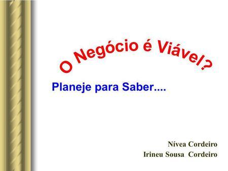 Planeje para Saber.... Nívea Cordeiro Irineu Sousa Cordeiro.