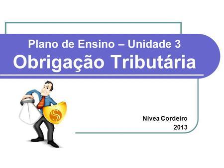 Plano de Ensino – Unidade 3 Obrigação Tributária Nívea Cordeiro 2013.