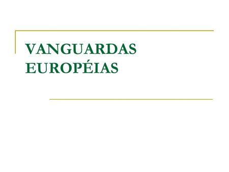 VANGUARDAS EUROPÉIAS. CONTEXTO HISTÓRICO AVANÇO CIENTÍFCO E TECNOLÓGICO SUPERVALORIZAÇÃO DO PROGRESSO E O ENALTECIMENTO DA MÁQUINA.