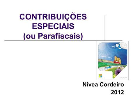 CONTRIBUIÇÕES ESPECIAIS (ou Parafiscais) Nívea Cordeiro 2012.