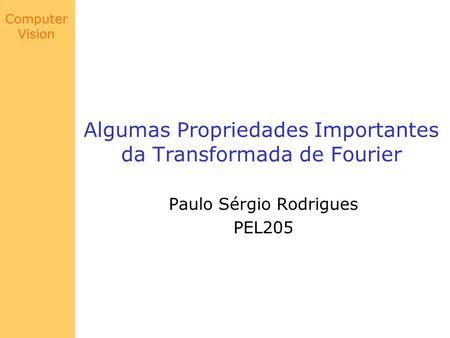 Computer Vision Algumas Propriedades Importantes da Transformada de Fourier Paulo Sérgio Rodrigues PEL205.