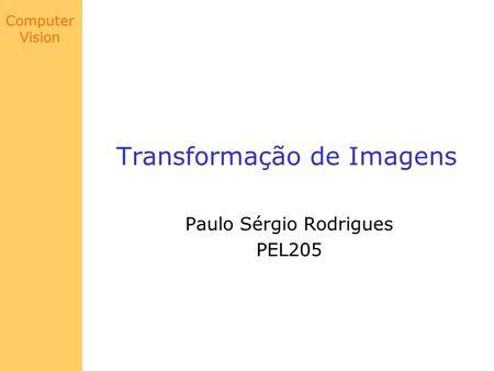 Computer Vision Transformação de Imagens Paulo Sérgio Rodrigues PEL205.