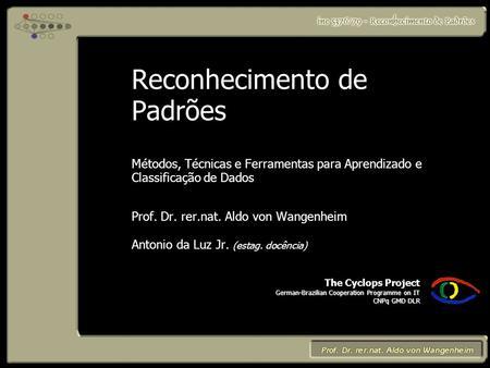 The Cyclops Project German-Brazilian Cooperation Programme on IT CNPq GMD DLR Reconhecimento de Padrões Métodos, Técnicas e Ferramentas para Aprendizado.