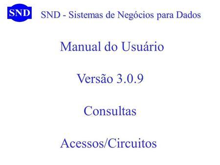SND - Sistemas de Negócios para Dados SND - Sistemas de Negócios para Dados Manual do Usuário Versão 3.0.9 Consultas Acessos/Circuitos.