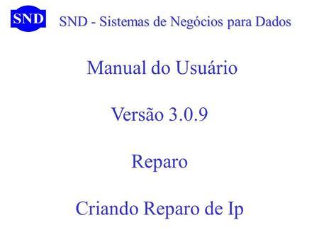 SND - Sistemas de Negócios para Dados SND - Sistemas de Negócios para Dados Manual do Usuário Versão 3.0.9 Reparo Criando Reparo de Ip.