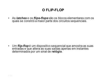 O FLIP-FLOP As latches e os flips-flops são os blocos elementares com os quais se constrói a maior parte dos circuitos sequenciais. Um flip-flop é um dispositivo.