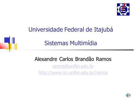 Universidade Federal de Itajubá Sistemas Multimídia Alexandre Carlos Brandão Ramos