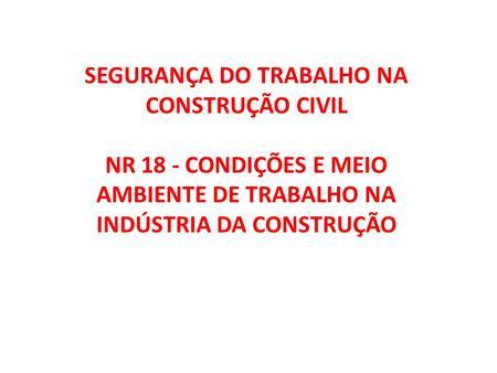 SEGURANÇA DO TRABALHO NA CONSTRUÇÃO CIVIL NR 18 - CONDIÇÕES E MEIO AMBIENTE DE TRABALHO NA INDÚSTRIA DA CONSTRUÇÃO.
