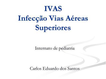 IVAS Infecção Vias Aéreas Superiores Internato de pediatria Carlos Eduardo dos Santos.
