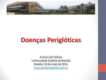 Doenças Periglóticas Aressa Leal Feitosa Universidade Católica de Brasília Brasília, 20 de maio de 2014 www.paulomargotto.com.br.