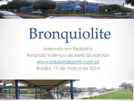 Bronquiolite Internato em Pediatria Amanda Valença de Melo Quadrado www.paulomargotto.com.br Brasília, 17 de março de 2014.