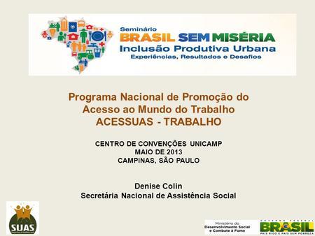 Programa Nacional de Promoção do Acesso ao Mundo do Trabalho ACESSUAS - TRABALHO CENTRO DE CONVENÇÕES UNICAMP MAIO DE 2013 CAMPINAS, SÃO PAULO Denise Colin.