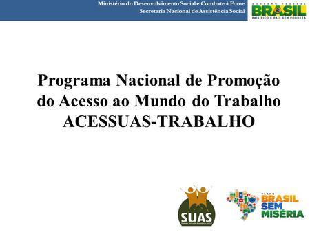 Programa Nacional de Promoção do Acesso ao Mundo do Trabalho ACESSUAS-TRABALHO Ministério do Desenvolvimento Social e Combate à Fome Secretaria Nacional.