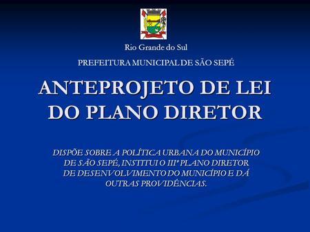 ANTEPROJETO DE LEI DO PLANO DIRETOR DISPÕE SOBRE A POLÍTICA URBANA DO MUNICÍPIO DE SÃO SEPÉ, INSTITUI O IIIº PLANO DIRETOR DE DESENVOLVIMENTO DO MUNICÍPIO.