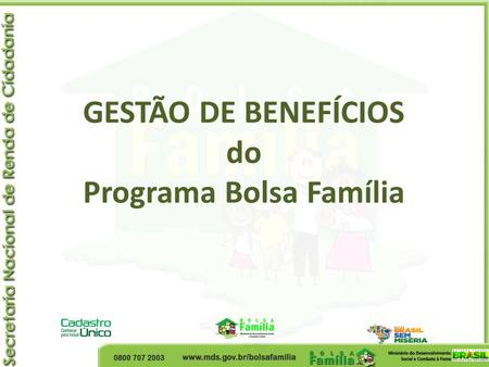 GESTÃO DE BENEFÍCIOS do Programa Bolsa Família. Programa Bolsa Família Origem Bolsa Escola Bolsa Alimentação Cartão Alimentação Auxílio Gás.