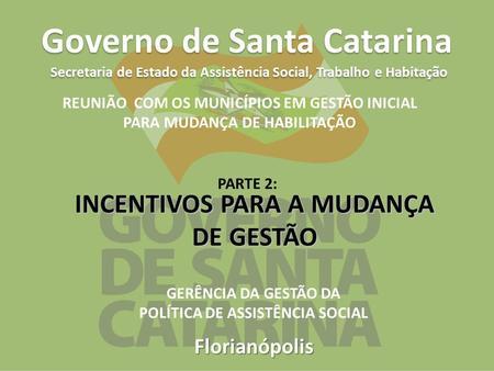Florianópolis Governo de Santa Catarina Secretaria de Estado da Assistência Social, Trabalho e Habitação INCENTIVOS PARA A MUDANÇA DE GESTÃO REUNIÃO COM.