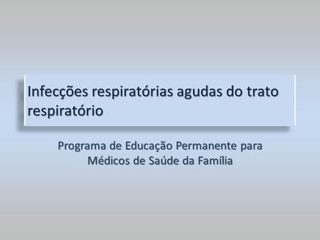 Infecções respiratórias agudas do trato respiratório Programa de Educação Permanente para Médicos de Saúde da Família.