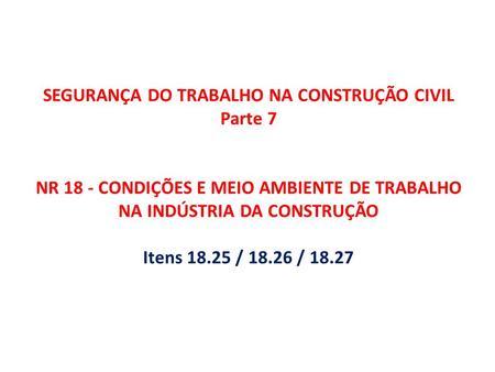 SEGURANÇA DO TRABALHO NA CONSTRUÇÃO CIVIL Parte 7 NR 18 - CONDIÇÕES E MEIO AMBIENTE DE TRABALHO NA INDÚSTRIA DA CONSTRUÇÃO Itens 18.25 / 18.26 / 18.27.