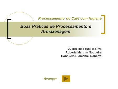 Juarez de Sousa e Silva Roberta Martins Nogueira Consuelo Diomenici Roberto Processamento do Café com Higiene Boas Práticas de Processamento e Armazenagem.