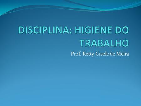 Prof. Ketty Gisele de Meira. NR -24 CONDIÇÕES SANITÁRIAS E DE CONFORTO NOS LOCAIS DE TRABALHO.