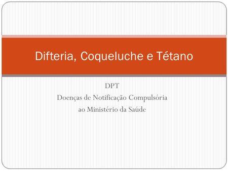 DPT Doenças de Notificação Compulsória ao Ministério da Saúde Difteria, Coqueluche e Tétano.