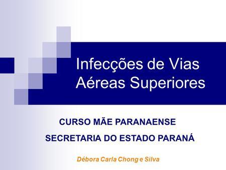 Infecções de Vias Aéreas Superiores Débora Carla Chong e Silva CURSO MÃE PARANAENSE SECRETARIA DO ESTADO PARANÁ.