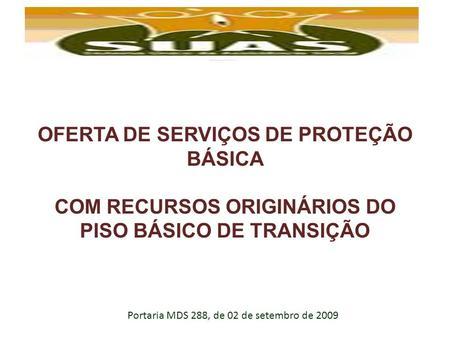 OFERTA DE SERVIÇOS DE PROTEÇÃO BÁSICA COM RECURSOS ORIGINÁRIOS DO PISO BÁSICO DE TRANSIÇÃO Portaria MDS 288, de 02 de setembro de 2009.