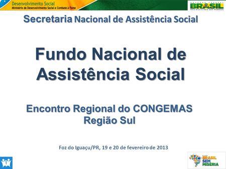 Fundo Nacional de Assistência Social Secretaria Nacional de Assistência Social Foz do Iguaçu/PR, 19 e 20 de fevereiro de 2013 Encontro Regional do CONGEMAS.