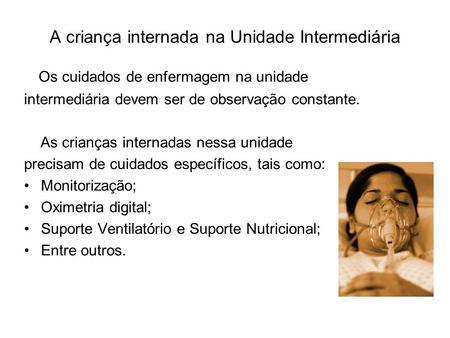 A criança internada na Unidade Intermediária Os cuidados de enfermagem na unidade intermediária devem ser de observação constante. As crianças internadas.