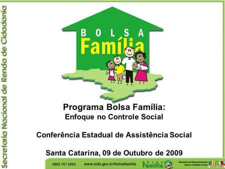 Programa Bolsa Família: Enfoque no Controle Social Conferência Estadual de Assistência Social Santa Catarina, 09 de Outubro de 2009.