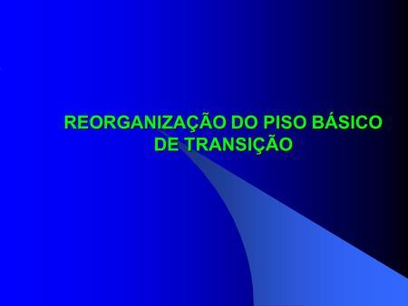 REORGANIZAÇÃO DO PISO BÁSICO DE TRANSIÇÃO. 1) Reorganização dos recursos que hoje compõem o PBT: Piso Básico Fixo: PAIF no CRAS (incluso no PAIF conforme.